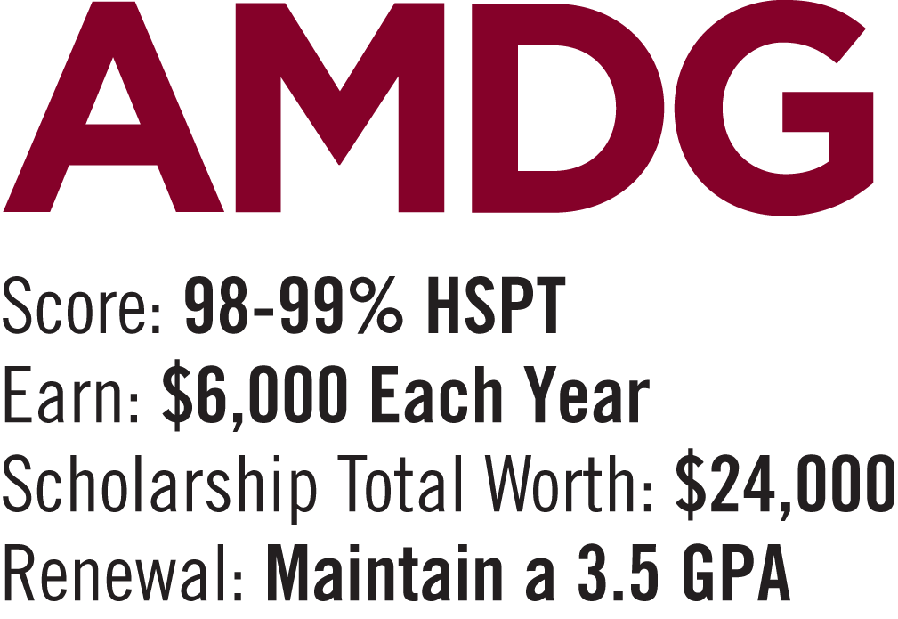 AMDG Scholarship: 98-99% on High School Placement Test . $6,000 per year / $24,000 for 4 years. Must maintain a 3.5 G.P.A.