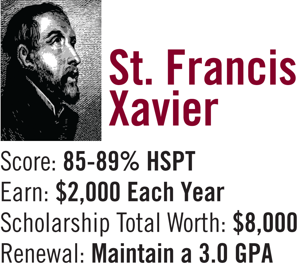 St. Francis Xavier Scholarship 85-89% on High School Placement Test. $2,000 per year / $8,000 for 4 years. Must maintain a 3.0 G.P.A.