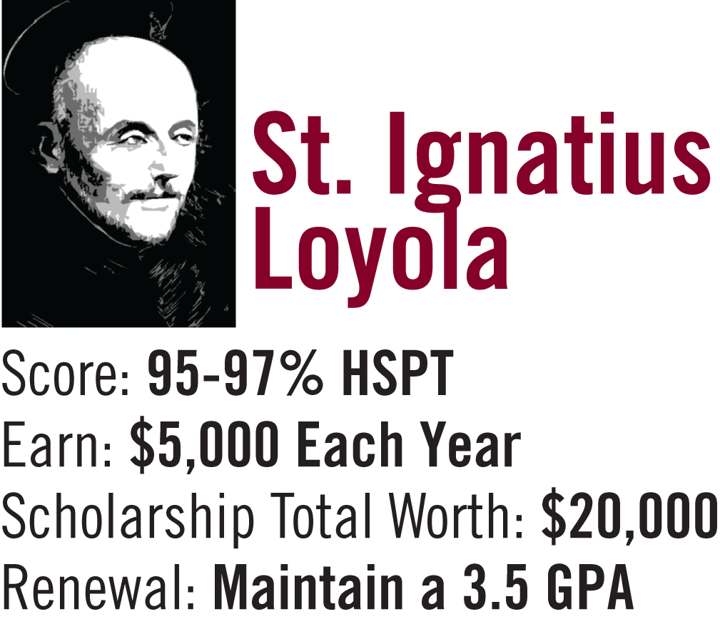 St. Ignatius Loyola Scholarship   95-97% on High School Placement Test. $5,000 per year / $20,000 for 4 years. Must maintain a 3.5 G.P.A.