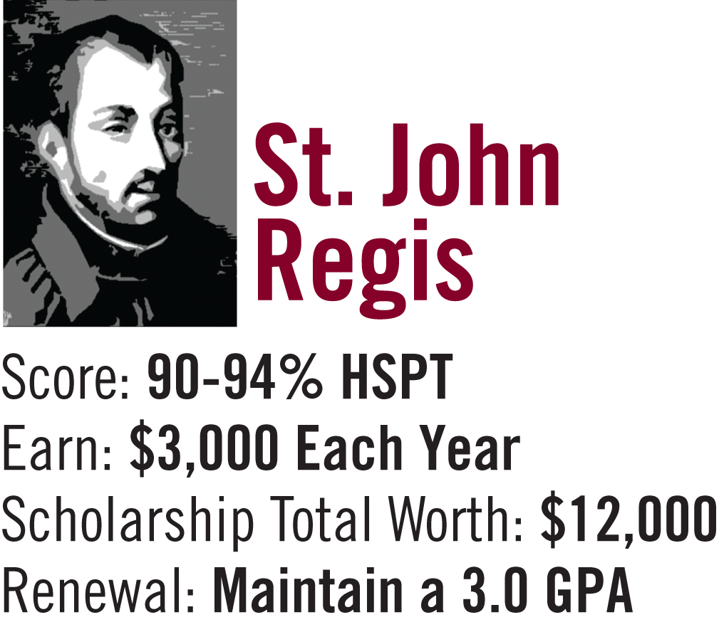 St. John Regis Scholarship 90-94% on High School Placement Test. $3,000 per year / $12,000 for 4 years. Must maintain a 3.0 G.P.A.