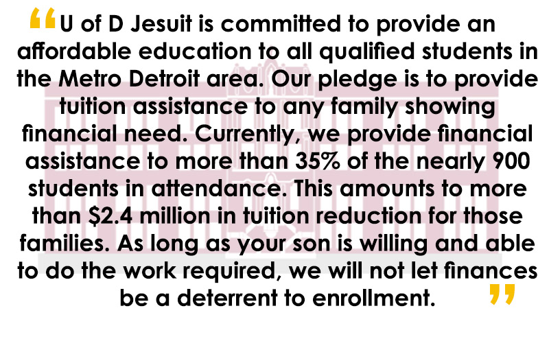 U of D Jesuit is committed to provide an affordable education to all qualified students in the Metro Detroit area. Our pledge is to provide tuition assistance to any family showing financial need. Currently, we provide financial assistance to more than 35% of the nearly 900 students in attendance. This amounts to more than $2.4 million in tuition reduction for those families. As long as your son is willing and able to do the work required, we will not let finances be a deterrent to enrollment.