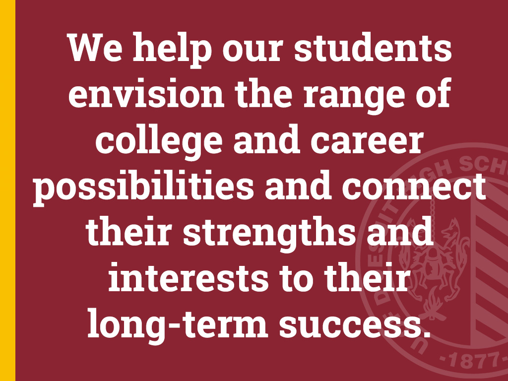 We help our students envision the range of college and career possibilities and connect their strengths and interests to their long-term success.